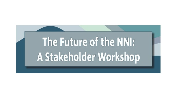 The Future of the NNI: A Stakeholder Workshop (Aug. 1–2, 2019 - Washington, DC)